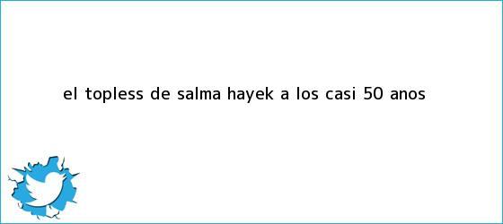 trinos de El topless de <b>Salma Hayek</b> a los casi 50 años