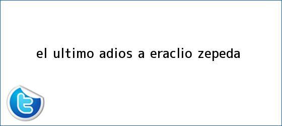 trinos de El último adiós a <b>Eraclio Zepeda</b>