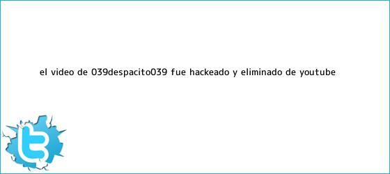 trinos de El video de '<b>Despacito</b>' fue hackeado y eliminado de YouTube