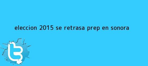 trinos de Elección <b>2015</b> Se retrasa <b>PREP</b> en Sonora