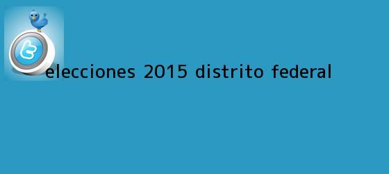 trinos de Elecciones <b>2015</b>: <b>Distrito Federal</b>