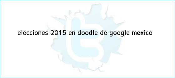 trinos de <b>Elecciones 2015</b> en Doodle de Google <b>México</b>