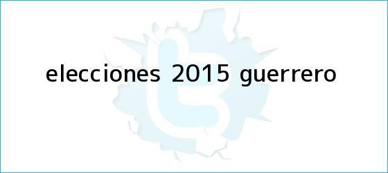 trinos de <b>Elecciones 2015</b>: Guerrero