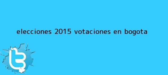 trinos de Elecciones 2015 <b>votaciones</b> en Bogota