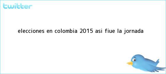 trinos de <b>Elecciones</b> en <b>Colombia 2015</b>: Así fiue la jornada