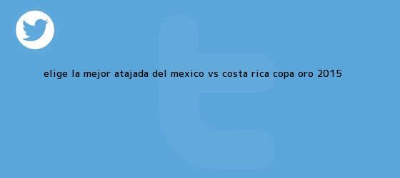 trinos de Elige la mejor atajada del <b>México vs Costa Rica</b>; Copa Oro 2015 <b>...</b>