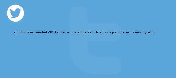 trinos de Eliminatoria Mundial 2018: Cómo Ver Colombia vs. Chile en <b>Vivo</b> por Internet y Móvil Gratis