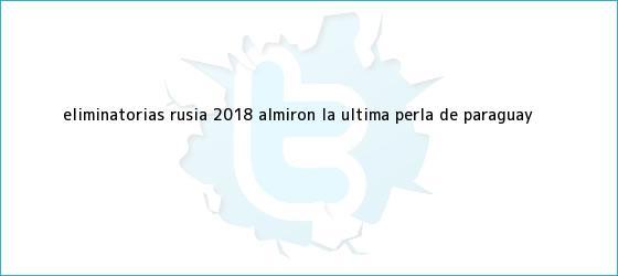 trinos de <b>Eliminatorias Rusia 2018</b>: Almirón, la última perla de Paraguay
