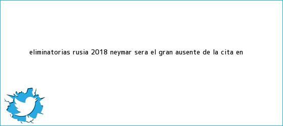 trinos de Eliminatorias Rusia 2018: <b>Neymar</b> será el gran ausente de la cita en <b>...</b>