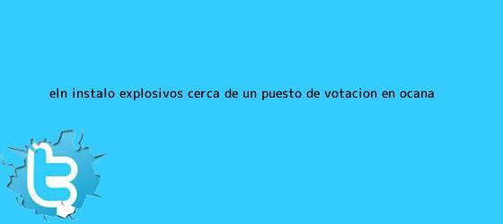 trinos de Eln instaló explosivos cerca de un <b>puesto de votación</b> en Ocaña