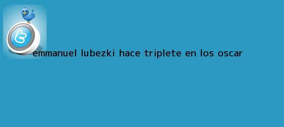 trinos de <b>Emmanuel Lubezki</b> hace triplete en los Oscar