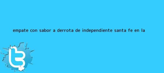 trinos de Empate con sabor a derrota de Independiente <b>Santa Fe</b> en la ...