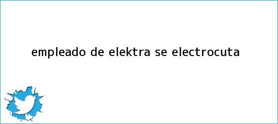 trinos de Empleado de <b>Elektra</b> se electrocuta