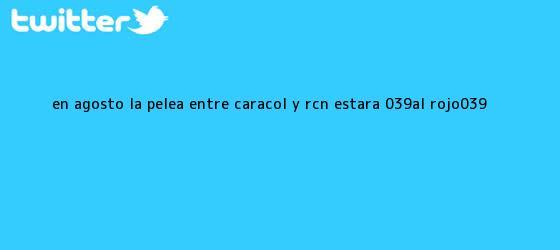 trinos de En <b>agosto</b>, la pelea entre Caracol y RCN estará &#039;al rojo&#039;