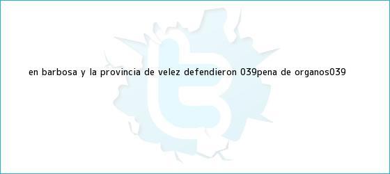 trinos de En Barbosa y la provincia de <b>Vélez</b>, defendieron &#039;peña de órganos&#039;