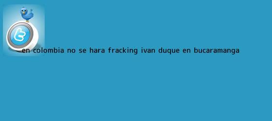 trinos de ?En Colombia no se hará <b>fracking</b>?: Iván Duque en Bucaramanga