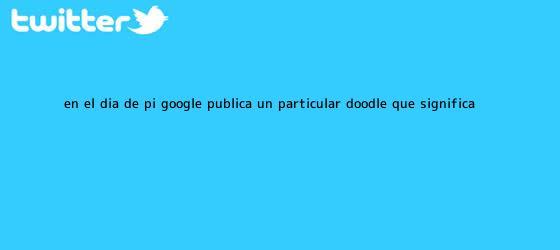 trinos de En el <b>Día de Pi</b>, Google publica un particular doodle: ¿Qué significa?