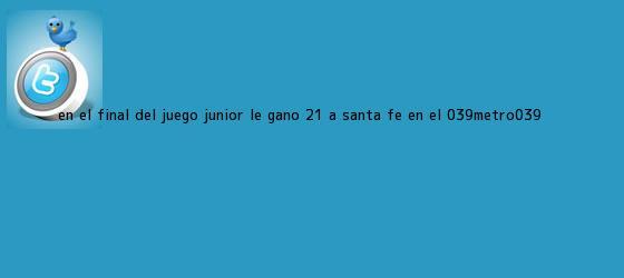 trinos de En el final del juego, <b>Junior</b> le ganó 2-1 a Santa Fe en el &#039;Metro&#039;