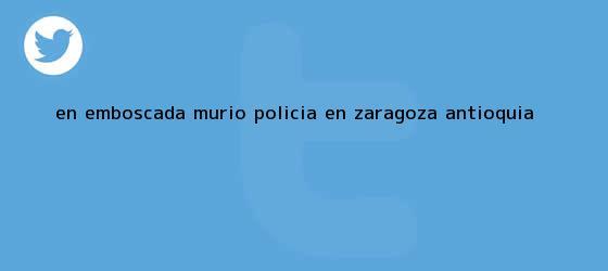 trinos de En emboscada murió <b>policía</b> en Zaragoza, Antioquia