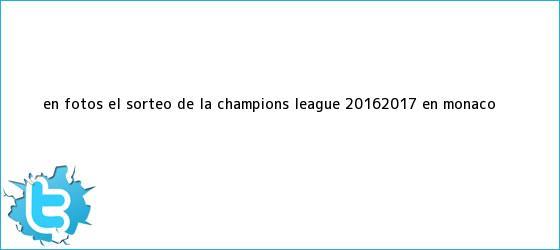 trinos de En fotos: el <b>sorteo de la Champions</b> League 2016/2017, en Mónaco