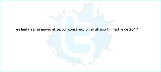 trinos de En <b>Huila</b>, así se movió el sector construcción el último trimestre de 2017