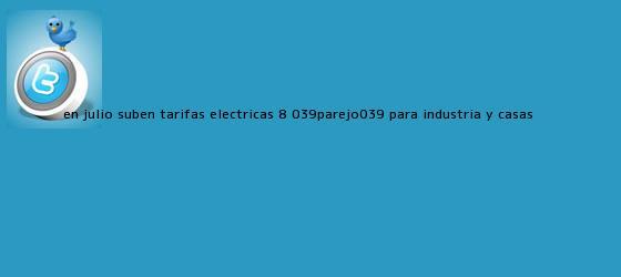 trinos de En <b>julio</b>, suben tarifas eléctricas 8% &#039;parejo&#039; para industria y casas