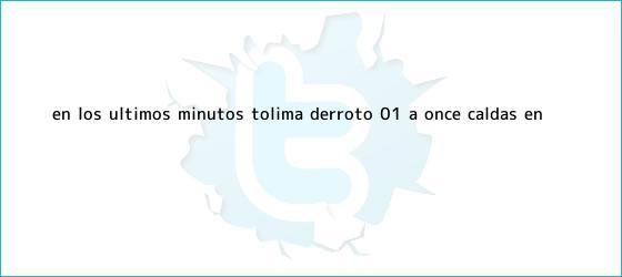 trinos de En los últimos minutos, Tolima derrotó 0-1 a <b>Once Caldas</b> en ...