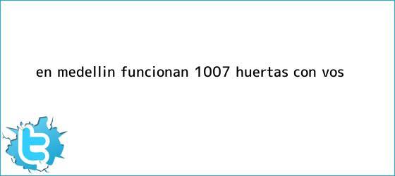 trinos de En <b>Medellín</b> funcionan 1.007 ?Huertas con Vos?