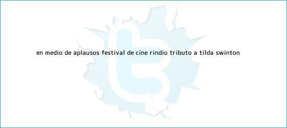 trinos de En medio de aplausos, Festival de Cine rindió tributo a <b>Tilda Swinton</b>