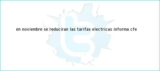 trinos de En <b>noviembre</b> se reducirán las tarifas eléctricas, informa CFE