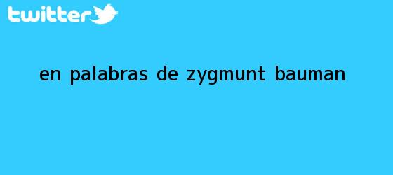 trinos de En palabras de <b>Zygmunt Bauman</b>