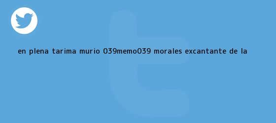 trinos de En plena tarima murió &#039;<b>Memo</b>&#039; <b>Morales</b>, excantante de la ...