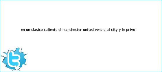 trinos de En un clásico caliente, el <b>Manchester</b> United venció al <b>City</b> y le privó ...