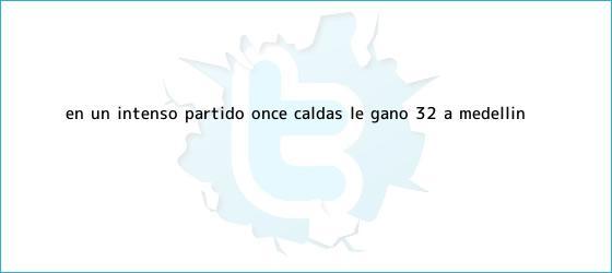trinos de En un intenso partido, <b>Once Caldas</b> le ganó 3-2 a Medellín