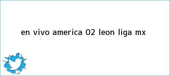 trinos de EN VIVO   <b>América</b> 0-2 <b>León</b>   Liga MX