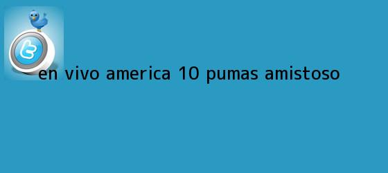 trinos de EN VIVO | <b>América</b> 1-0 <b>Pumas</b> | Amistoso