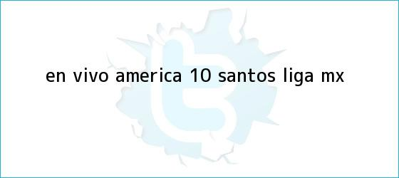trinos de EN VIVO | <b>América</b> 1-0 <b>Santos</b> | Liga MX