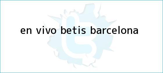 trinos de En vivo: <b>Betis</b> - <b>Barcelona</b>