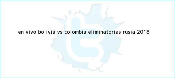 trinos de En vivo: Bolivia VS Colombia <b>eliminatorias Rusia 2018</b>
