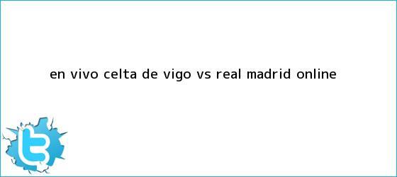 trinos de EN VIVO <b>Celta de Vigo vs Real Madrid</b> online