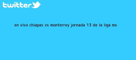 trinos de EN VIVO: Chiapas <b>vs Monterrey</b> Jornada 13 de la Liga MX