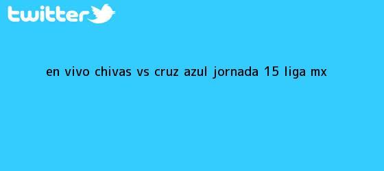 trinos de EN VIVO: <b>Chivas vs Cruz Azul</b> jornada 15 Liga MX