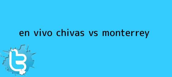 trinos de ¡En Vivo! <b>Chivas vs Monterrey</b>