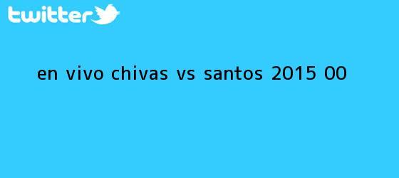 trinos de En vivo: <b>Chivas vs Santos</b> 2015 (0-0)