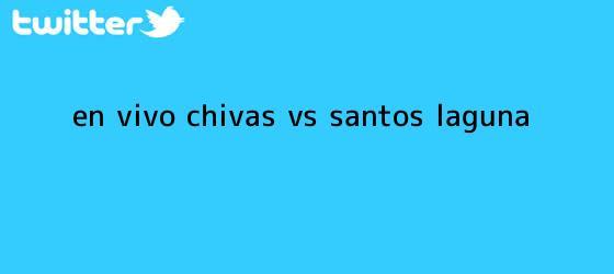 trinos de ¡En vivo! <b>Chivas vs Santos</b> Laguna