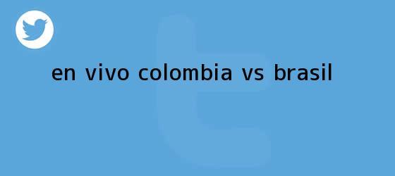 trinos de EN <b>VIVO</b>: <b>Colombia Vs</b>. <b>Brasil</b>