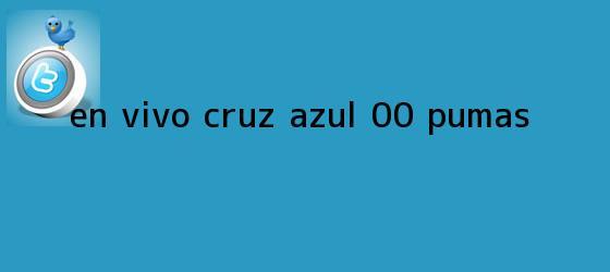 trinos de EN VIVO   <b>Cruz Azul</b> 0-0 <b>Pumas</b>