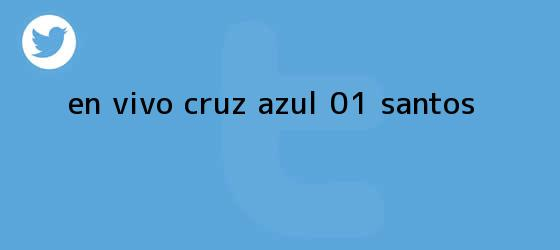 trinos de EN <b>VIVO</b>   <b>Cruz Azul</b> 0-1 <b>Santos</b>