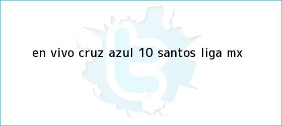 trinos de EN VIVO | <b>Cruz Azul</b> 1-0 <b>Santos</b> | Liga MX