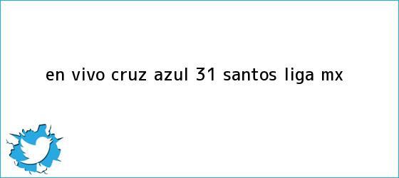 trinos de EN VIVO | <b>Cruz Azul</b> 3-1 <b>Santos</b> | Liga MX
